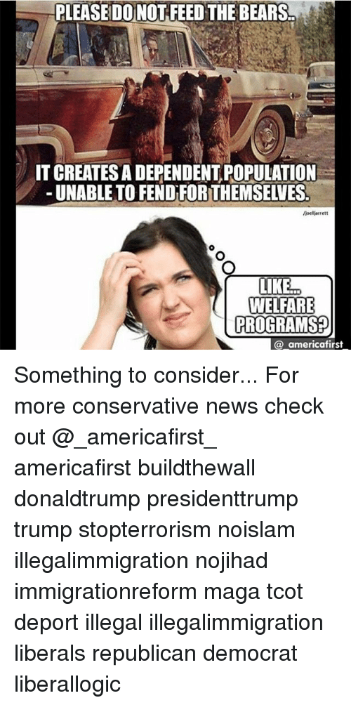 Memes, News, and Bears: PLEASE DO NOT FEED THE BEARS  IT CREATES A DEPENDENT POPULATION  -UNABLE TO FEND FORTHEMSELVES  oellgrrett  LIKE..  WELFARE  PROGRAMS?  @ americafirst Something to consider... For more conservative news check out @_americafirst_ americafirst buildthewall donaldtrump presidenttrump trump stopterrorism noislam illegalimmigration nojihad immigrationreform maga tcot deport illegal illegalimmigration liberals republican democrat liberallogic