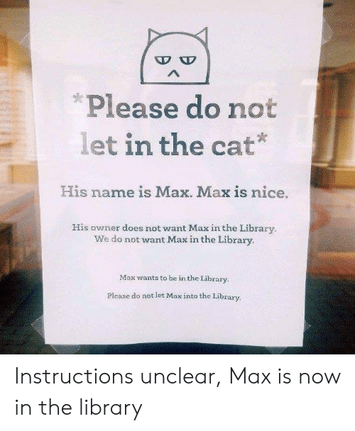 Memes, Library, and Nice: Please do not  let in the cat  His name is Max. Max is nice.  His owner does not want Max in the Library  We do not want Max in the Library.  Max wantss to be in the Library.  Please do not let Max into the Library. Instructions unclear, Max is now in the library