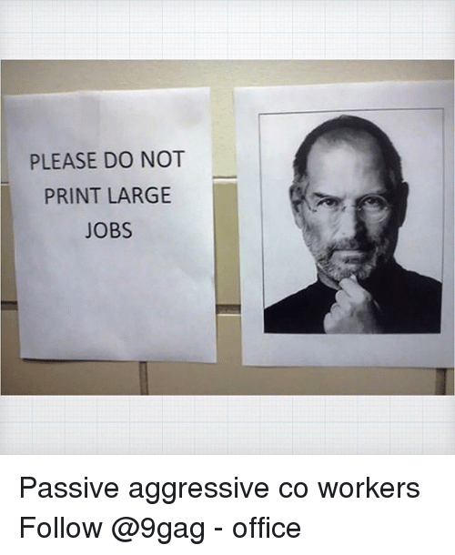 9gag, Memes, and Jobs: PLEASE DO NOT  PRINT LARGE  JOBS Passive aggressive co workers Follow @9gag - office