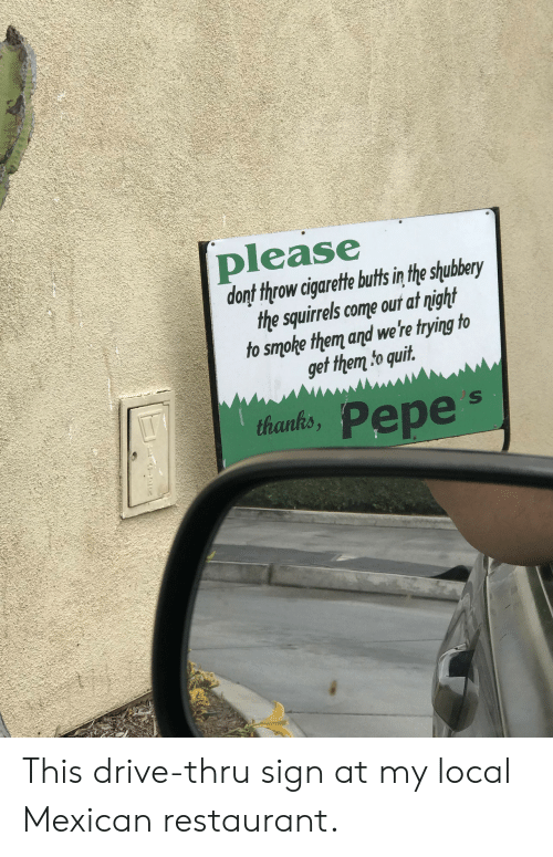 Pepes: please  donf throw cigarete buts in the shubery  the squirels come out at night  to smoke them and we're trying to  get them to quit  thants, Pepe's  thanks This drive-thru sign at my local Mexican restaurant.