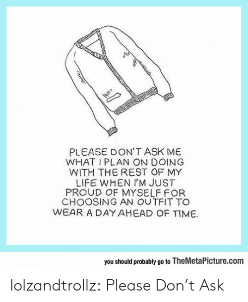 Life, Tumblr, and Blog: PLEASE DON'T ASK ME  WHAT I PLAN ON DOING  WITH THE REST OF MY  LIFE WHEN I'M JUST  PROUD OF MYSELF FOR  CHOOSING AN OUTFIT TO  WEAR A DAY AHEAD OF TIME  you should probably go to TheMetaPicture.com lolzandtrollz:  Please Don't Ask