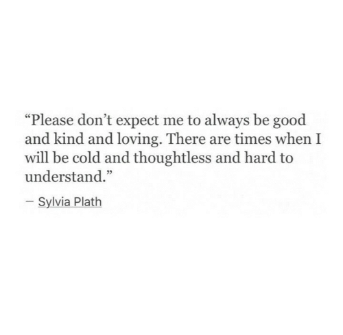 """Be Good: """"Please don't expect me to always be good  and kind and loving. There are times when I  will be cold and thoughtless and hard to  understand.""""  Sylvia Plath"""