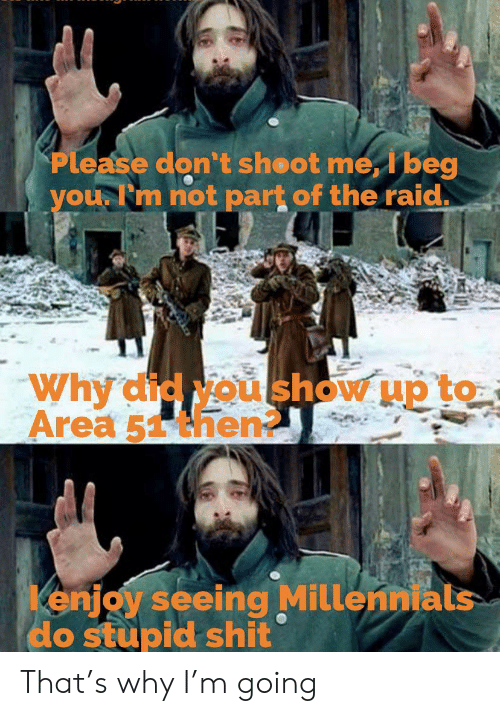 Shit, Millennials, and Beg You: Please don't sheot me, I beg  you Fm not part of the raid.  Why'did Nou show up to  Area 51then  enjoy seeing Millennials  do stupid shit That's why I'm going