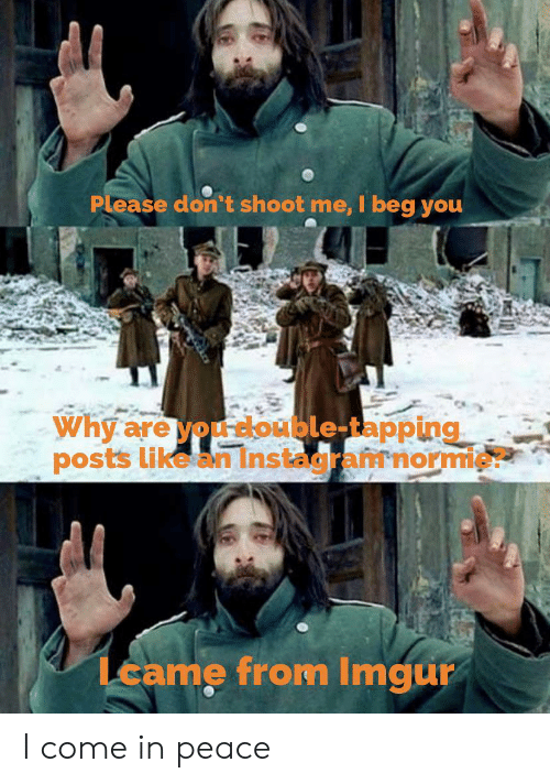 Imgur, Peace, and Beg You: Please don't shoot me, I beg you  Why are you double-tapping  posts like an Instagramnormie?  Lcame from Imgur I come in peace
