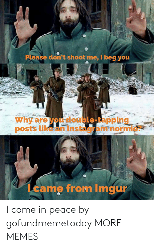 Dank, Memes, and Target: Please don't shoot me, I beg you  Why are you double-tapping  posts like an Instagramnormie?  Lcame from Imgur I come in peace by gofundmemetoday MORE MEMES