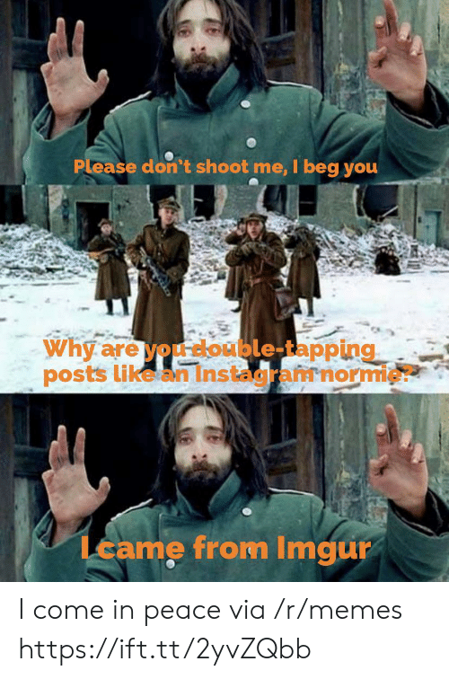 Memes, Imgur, and Peace: Please don't shoot me, I beg you  Why are you double-tapping  posts like an Instagramnormie?  Lcame from Imgur I come in peace via /r/memes https://ift.tt/2yvZQbb