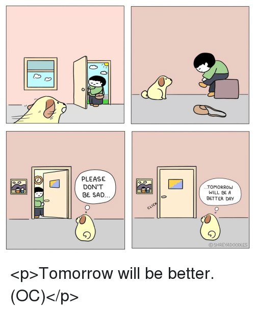Tomorrow, Sad, and Day: PLEASE  DON'T  TOMORROW  WILL GE A  BETTER DAY  BE SAD.  Cl  ⓒSHREYADOODLES <p>Tomorrow will be better. (OC)</p>
