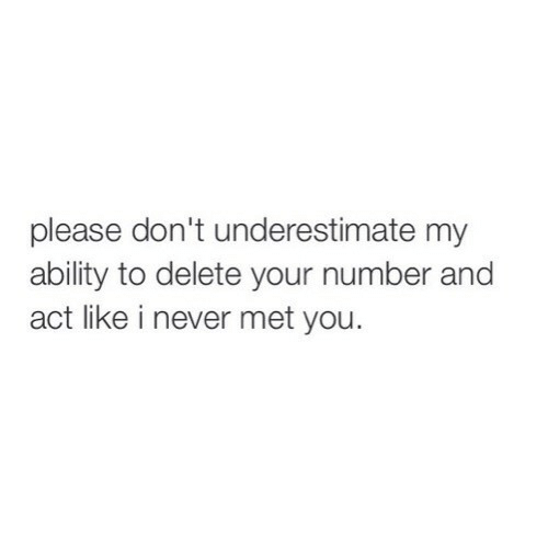 Ability, Never, and Act: please don't underestimate my  ability to delete your number and  act like i never met you.