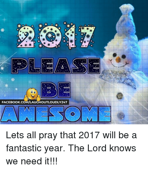 Memes, Lord Knows, and 🤖: PLEASE  FACEBOOK COM/LAUGHOUTLOUDLY247 Lets all pray that 2017 will be a fantastic year. The Lord knows we need it!!!