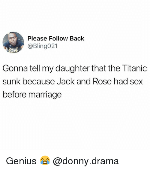 Marriage, Memes, and Sex: Please Follow Back  @Bling021  Gonna tell my daughter that the Titanic  sunk because Jack and Rose had sex  before marriage Genius 😂 @donny.drama