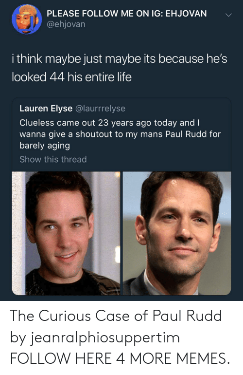 Casing: PLEASE FOLLOW ME ON IG: EHJOVAN  @ehjovarn  i think maybe just maybe its because he's  looked 44 his entire life  Lauren Elyse @laurrrelyse  Clueless came out 23 years ago today and I  wanna give a shoutout to my mans Paul Rudd for  barely aging  Show this thread The Curious Case of Paul Rudd by jeanralphiosuppertim FOLLOW HERE 4 MORE MEMES.