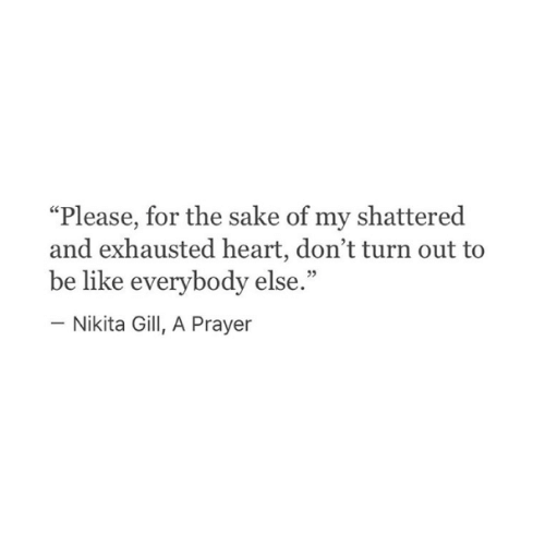 """Be Like, Heart, and Prayer: """"Please, for the sake of my shattered  and exhausted heart, don't turn out to  be like everybody else.""""  - Nikita Gill, A Prayer"""