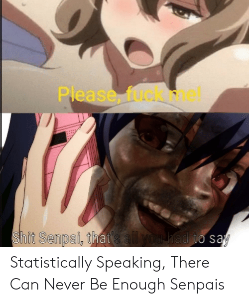 Senpais: Please, fuok nh  Shit Senpai, that's all you had to sąy Statistically Speaking, There Can Never Be Enough Senpais