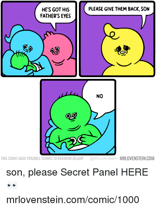Memes, Back, and 🤖: PLEASE GIVE THEM BACK, SON  HE'S GOT HIS  FATHER'S EYES  NO  THIS COMIC MADE POSSIBLE THANKS TO BRANDON DELAMP @MrLovenstein MRLOVENSTEIN.COM son, please  Secret Panel HERE 👀 mrlovenstein.com/comic/1000