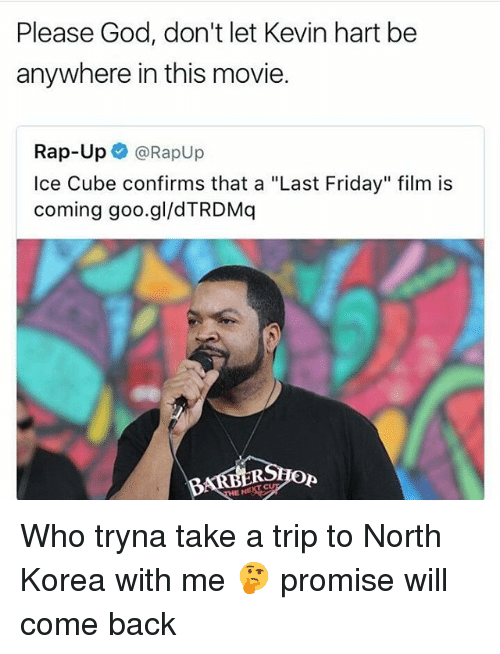 "Friday, God, and Ice Cube: Please God, don't let Kevin hart be  anywhere in this movie.  Rap-Up e》 @Rapup  Ice Cube confirms that a ""Last Friday"" film is  coming goo.gl/dTRDMq  Op Who tryna take a trip to North Korea with me 🤔 promise will come back"