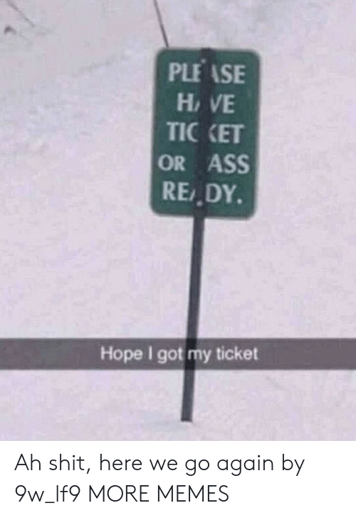 Ass, Dank, and Memes: PLEASE  HAVE  TIC KET  OR ASS  READY  Hope I got my ticket Ah shit, here we go again by 9w_lf9 MORE MEMES