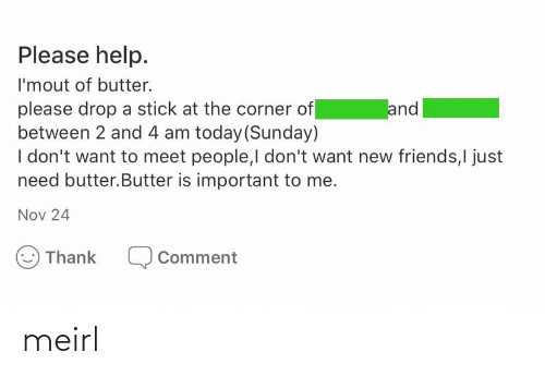 Friends, Help, and Today: Please help.  I'mout of butter.  please drop a stick at the corner of  between 2 and 4 am today (Sunday)  I don't want to meet people,I don't want new friends,I just  need butter.Butter is important to me.  and  Nov 24  Thank  Comment meirl