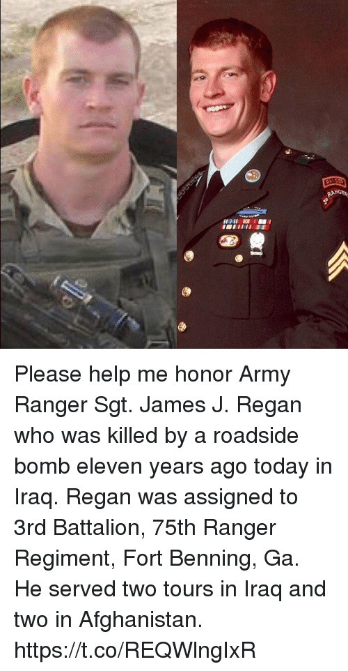 Memes, Army, and Afghanistan: Please help me honor Army Ranger Sgt. James J. Regan who was killed by a roadside bomb eleven years ago today in Iraq. Regan was assigned to 3rd Battalion, 75th Ranger Regiment, Fort Benning, Ga. He served two tours in Iraq and two in Afghanistan. https://t.co/REQWlngIxR
