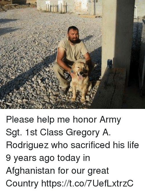 Life, Memes, and Army: Please help me honor Army Sgt. 1st Class Gregory A. Rodriguez who sacrificed his life 9 years ago today in Afghanistan for our great Country https://t.co/7UefLxtrzC