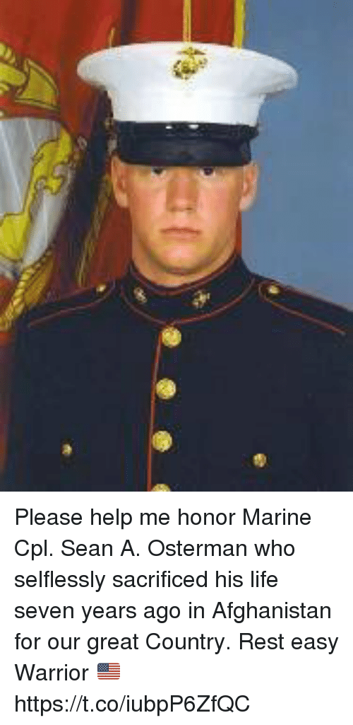 Life, Memes, and Afghanistan: Please help me honor Marine Cpl. Sean A. Osterman who selflessly sacrificed his life seven years ago in Afghanistan for our great Country. Rest easy Warrior 🇺🇸 https://t.co/iubpP6ZfQC