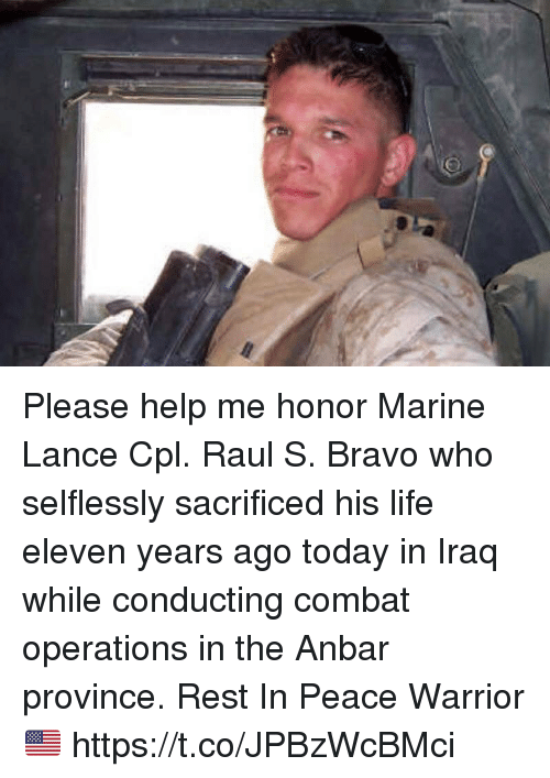 Life, Memes, and Bravo: Please help me honor Marine Lance Cpl. Raul S. Bravo who selflessly sacrificed his life eleven years ago today in Iraq while conducting combat operations in the Anbar province. Rest In Peace Warrior 🇺🇸 https://t.co/JPBzWcBMci