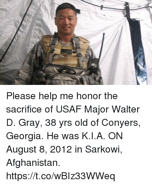 Memes, Afghanistan, and Georgia: Please help me honor the sacrifice of USAF Major Walter D. Gray, 38 yrs old of Conyers, Georgia. He was K.I.A. ON August 8, 2012 in Sarkowi, Afghanistan. https://t.co/wBIz33WWeq