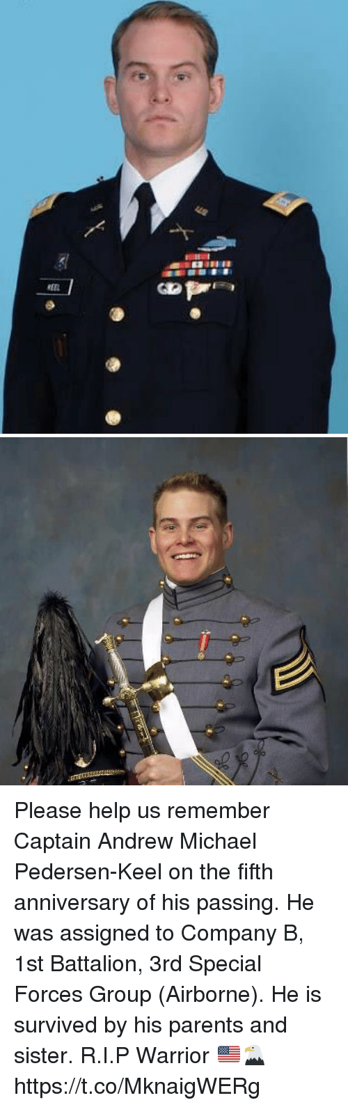 Memes, Parents, and Help: Please help us remember Captain Andrew Michael Pedersen-Keel on the fifth anniversary of his passing. He was assigned to Company B, 1st Battalion, 3rd Special Forces Group (Airborne). He is survived by his parents and sister. R.I.P Warrior 🇺🇸🦅 https://t.co/MknaigWERg