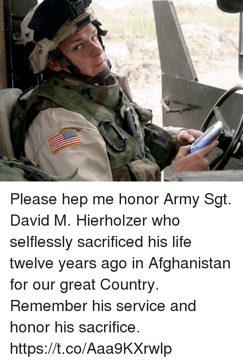 Life, Memes, and Army: Please hep me honor Army Sgt. David M. Hierholzer who selflessly  sacrificed his life twelve years ago in Afghanistan for our great Country. Remember his service and honor his sacrifice. https://t.co/Aaa9KXrwlp