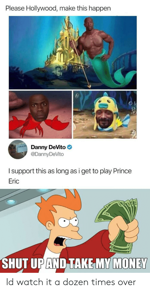 Shut Up And Take: Please Hollywood, make this happen  Danny DeVito  @DannyDeVito  Isupport this as long as i get to play Prince  Eric  100  SHUT UP AND TAKE MY MONEY Id watch it a dozen times over