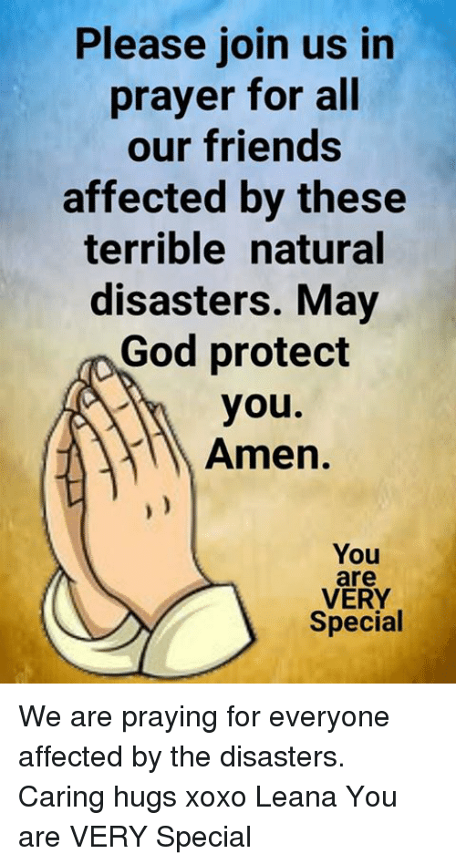 Friends, God, and Memes: Please join us in  prayer for all  our friends  affected by these  terrible natural  disasters. May  God protect  you.  Amen.  You  are  VERY  Special We are praying for everyone affected by the disasters. Caring hugs xoxo Leana  You are VERY Special