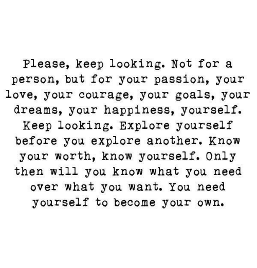 Keep Looking: Please, keep looking. Not for a  person, but for your passion, your  love, your courage, your goals, your  dreams, your happiness, yourself.  Keep looking. Explore yourself  before you explore another. Know  your worth, know yourself. Only  then will you know what you need  over what you want. You need  yourself to become your own.