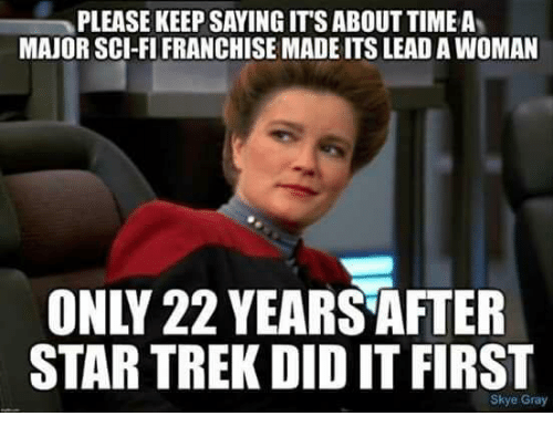 Memes, Star Trek, and Star: PLEASE KEEP SAYING IT'S ABOUT TIME A'  MAJOR SCI-FI FRANCHISE MADE ITS LEAD A WOMAN  ONLY 22 YEARS AFTER  STAR TREK DID IT FIRST  Skye Gray
