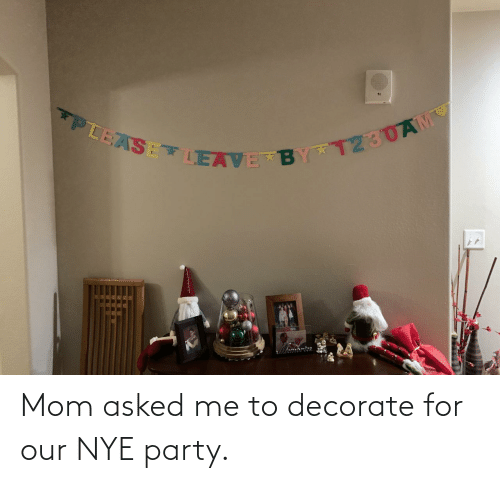 Party: PLEASE LEAVE BY T230AM Mom asked me to decorate for our NYE party.