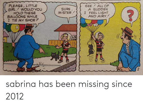 missing: PLEASE, LITTLE  GIRL. WOULD YOU  HOLD THESE  BALLOONS WHILE  I TIE MY SHOE?  GEE ALL OF  A SUDDEN  I FEEL LIGHT  AND AIRY.  SURE,  MISTER.  Wisu sabrina has been missing since 2012
