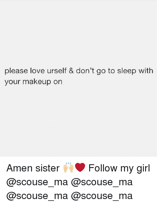 Go to Sleep, Love, and Makeup: please love urself & don't go to sleep with  your makeup on Amen sister 🙌🏼❤️ Follow my girl @scouse_ma @scouse_ma @scouse_ma @scouse_ma