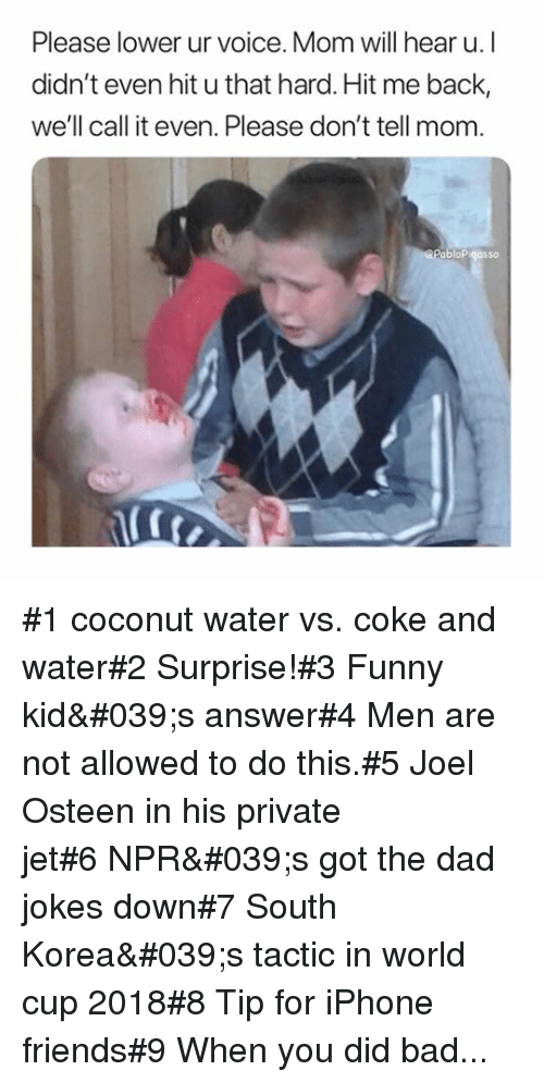 Bad, Dad, and Friends: Please lower ur voice. Mom will hear u. I  didn't even hit u that hard. Hit me back,  we'll call it even. Please don't tell mom  abloPigasso #1 coconut water vs. coke and water#2 Surprise!#3 Funny kid's answer#4 Men are not allowed to do this.#5 Joel Osteen in his private jet#6NPR's got the dad jokes down#7 South Korea's tactic in world cup 2018#8 Tip for iPhone friends#9 When you did bad...
