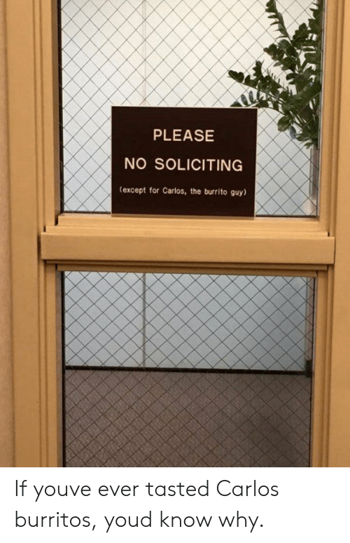 Exceptable: PLEASE  NO SOLICITING  (except for Carlos, the burrito guy) If youve ever tasted Carlos burritos, youd know why.