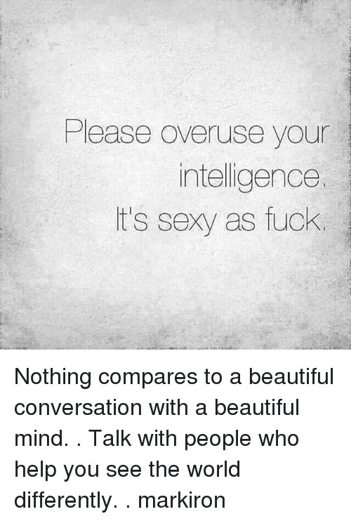 Sexy As Fuck: Please overuse your  intelligence.  it's sexy as fuck Nothing compares to a beautiful conversation with a beautiful mind. . Talk with people who help you see the world differently. . markiron