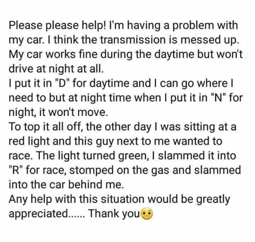 "Memes, Drive, and Help: Please please help! I'm having a problem with  my car. I think the transmission is messed up.  My car works fine during the daytime but won't  drive at night at all  l put it in ""D"" for daytime and l can go where l  need to but at night time when I put it in ""N"" for  night, it won't move.  To top it all off, the other day I was sitting at a  red light and this guy next to me wanted to  race. The light turned green, I slammed it into  ""R"" for race, stomped on the gas and slammed  into the car behind me.  Any help with this situation would be greatly  appreciated. Thank youe"