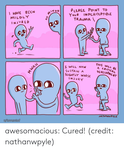 I Will: PLEASE POINT TO  I HAVE BEEN  MILDLY  MINOR  IMPERCEPTIBLE  YOUR  TRAUMA  INJURED  THIS WILL BE  A CRITICAL  DEVELOPMENT  I WILL NOW  SUSTAIN A  SLIGHTLY WORSE  INJURY  NATHANWPYLE  u/toverstof  MWAH awesomacious:  Cured! (credit: nathanwpyle)