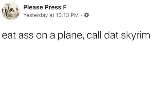 Ass, Skyrim, and Plane: Please Press F  Yesterday at 10:13 PM.  eat ass on a plane, call dat skyrim
