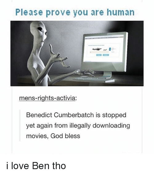 God, Love, and Movies: Please prove you are human  mens-rights-activia:  Benedict Cumberbatch is stopped  yet again from illegally downloading  movies, God bless i love Ben tho