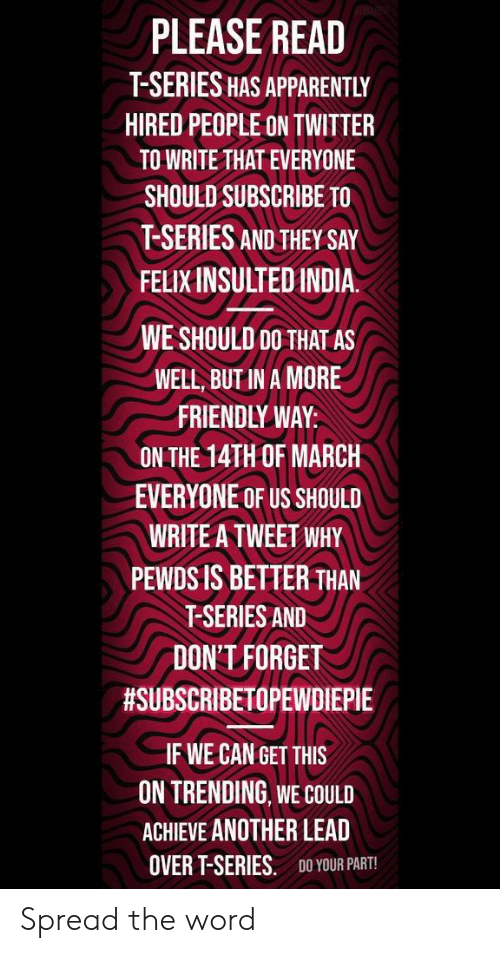 Apparently, Reddit, and Twitter: PLEASE READ  T-SERIES HAS APPARENTLY  HIRED PEOPLE ON TWITTER  TO WRITE THAT EVERYONE  SHOULD SUBSCRIBE TO  T-SERIES AND THEY SAY  FELIX INSULTEDINDIA.  WE SHOULD 00 THAT AS  WELL, BUT IN A MORE  FRIENDLY WAY:  ON THE 14TH OF MARCH  EVERYONE OF US SHOULD  WRITE A TWEET WHY  PEWDS IS BETTER THAN  T-SERIES AND  DON'T FORGET  #SUBSCRIBETOPEWDIEPIE  IF WE CAN GET THIS  ON TRENDING WE COULD  ACHIEVE ANOTHER LEAD  OVER T-SERIES.  DO YOUR PART! Spread the word