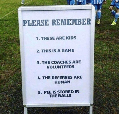 Game, A Game, and Human: PLEASE REMEMBER  1. THESE ARE KIDSs  2. THIS IS A GAME  3. THE COACHES ARE  VOLUNTEERS  . THE REFEREES ARE  HUMAN  5. PEE IS STORED IN  THE BALLS