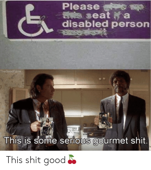 Shit, Good, and Seat: Please  seat a  disabled person  TheGoodFilms  This is some serious gourmet shit. This shit good?