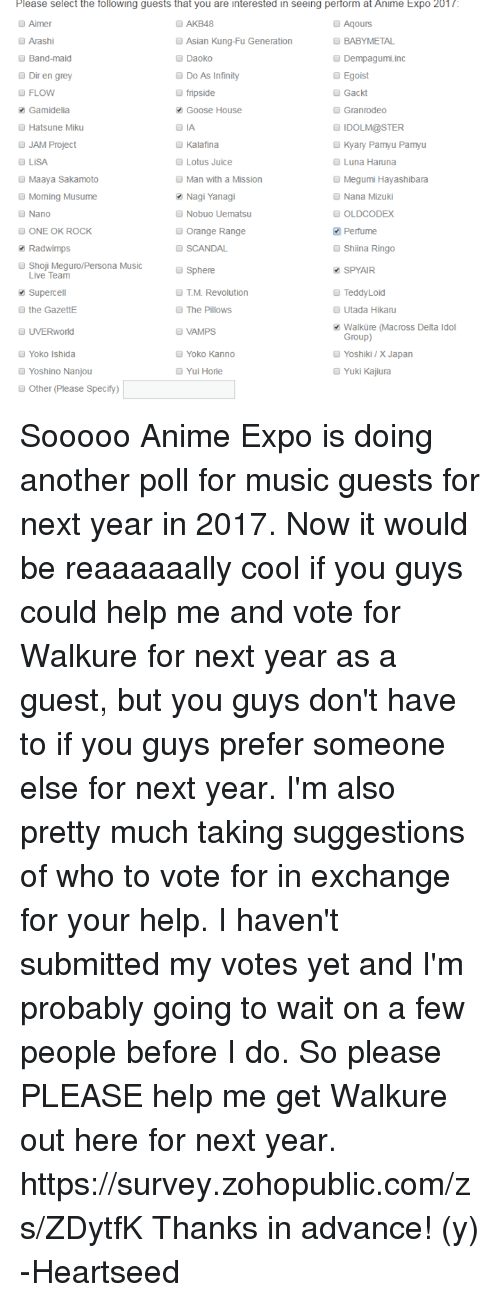 Teddyloid: Please select the following guests that you are interested in seeing perform at Anime Expo 201/  Aimer  AKB48  Aqours  BABYMETAL  Arashi  Asian Kung-Fu Generation  Band-maid  Daoko  Dempagumi inc  Do As Infinity  Dir en grey  Egoist  FLOW  fripside  Gackt  Gamidelia  Goose House  Granrodeo  Hatsune Miku  IDOLM@STER  JAM Project  Kyary Pamyu Pamyu  Kalafina  Lotus Juice  Luna Haruna  Megumi Hayashibara  Maaya Sakamoto  Man with a Mission  Morning Musume  Nagi Yanagi  Nana Mizuki  Nano  Nobuo Uematsu  OLD CODEX  Perfume  ONE OK ROCK  Orange Range  SCANDAL  Radwimps  Shiina Ringo  Shoji Meguro/Persona Music  o Sphere  SPYAIR  Live Team  TeddyLoid  Superce  M. Revolution  The Pillows  Utada Hikaru  the GazettE  Walkure (Macross Delta Idol  VAMPS  UVERworld  Group)  Yoko Ishida  Yoko Kanno  Yoshiki X Japan  Yuki Kajiura  Yui Horie  Yoshino Nanjou  Other (Please Specify) Sooooo Anime Expo is doing another poll for music guests for next year in 2017. Now it would be reaaaaaally cool if you guys could help me and vote for Walkure for next year as a guest, but you guys don't have to if you guys prefer someone else for next year. I'm also pretty much taking suggestions of who to vote for in exchange for your help.  I haven't submitted my votes yet and I'm probably going to wait on a few people before I do. So please PLEASE help me get Walkure out here for next year. https://survey.zohopublic.com/zs/ZDytfK  Thanks in advance! (y)  -Heartseed