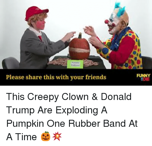 Creepy, Dank, and Donald Trump: Please share this with your friends  FUNNY  8DIE This Creepy Clown & Donald Trump Are Exploding A Pumpkin One Rubber Band At A Time 🎃💥