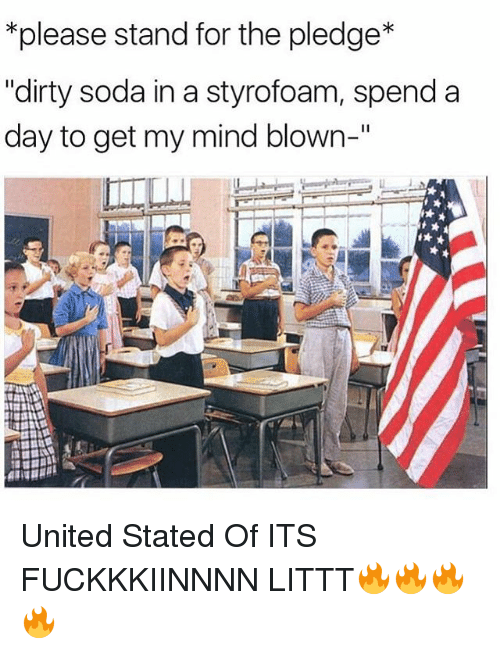 "Memes, Soda, and Dirty: *please stand for the pledge  ""dirty soda in a styrofoam, spend a  day to get my mind blown-"" United Stated Of ITS FUCKKKIINNNN LITTT🔥🔥🔥🔥"