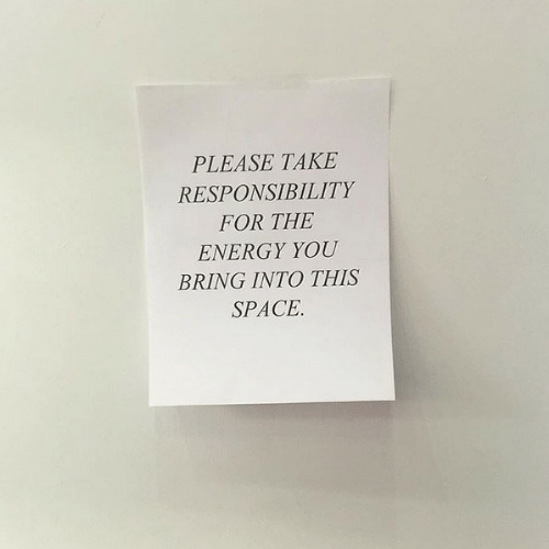 Energy, Space, and Responsibility: PLEASE TAKE  RESPONSIBILITY  FOR THE  ENERGY YOU  BRING INTO THIS  SPACE