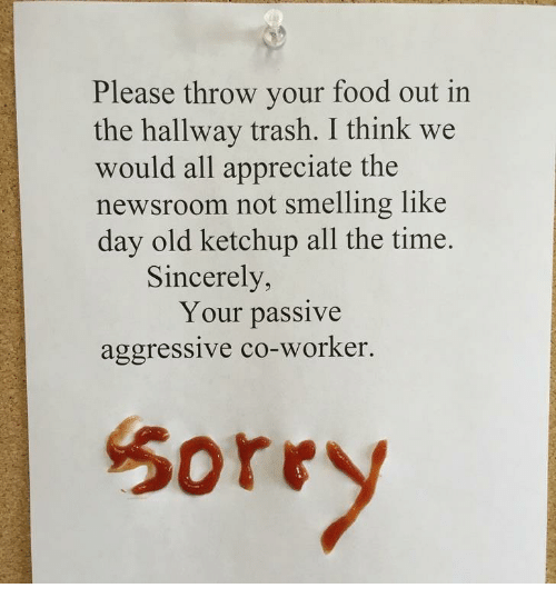 Food, Trash, and Appreciate: Please throw your food out in  the hallway trash. I think we  would all appreciate the  newsroom not smelling like  day old ketchup all the time  Sincerely,  Your passive  aggressive co-Worker.  Sore